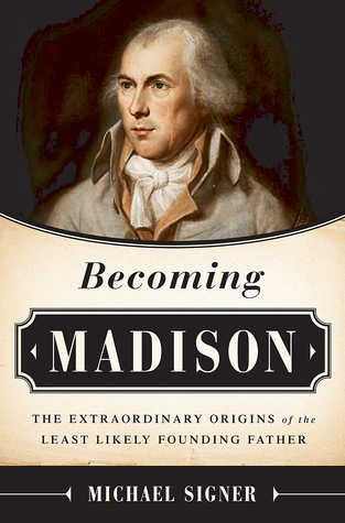 Becoming Madison  The Extraordinary Origins of the Least Likely Founding Father