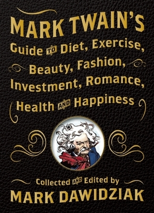 Mark Twain-s Guide to Diet- Exercise- Beauty- Fashion- Investment- Romance-d Happiness