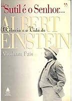 """""""Sutil é o Senhor..."""": A Vida e a Ciência de Albert Einstein"""