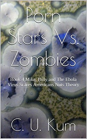Porn Stars Vs. Zombies: Book 4 Mike, Billy and The Ebola Virus Scares Americans Nuts Theory