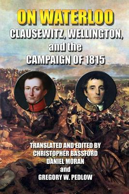 On Waterloo: Clausewitz, Wellington, and the Campaign of 1815