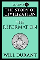 The Reformation (Story of Civilization, Vol 6)