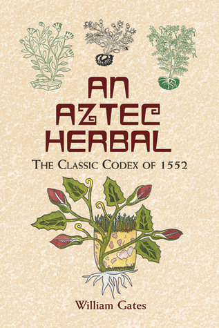 An Aztec Herbal The Classic Codex of 1552