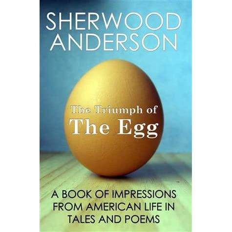 the triumph of the egg by sherwood anderson essay Immediately download the sherwood anderson summary, chapter-by-chapter analysis, book notes, essays, quotes, character descriptions, lesson plans, and more.