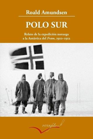 Polo Sur. Relato de la expedición noruega a la Antártica del ... by Roald Amundsen