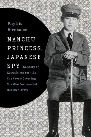 Manchu Princess, Japanese Spy: The Story of Kawashima Yoshiko, the Cross-Dressing Spy Who Commanded Her Own Army