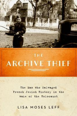 The Archive Thief The Man Who Salvaged French Jewish History in the Wake of the Holocaust