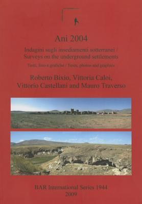 Ani 2004: Indagini Sugli Insediamenti Sotterranei /Surveys on the Underground Settlements Testi, Foto E Grafiche / Texts, Photos and Graphics. an Examination of the Underground Structures of the Ancient Armenian Capital of Ani