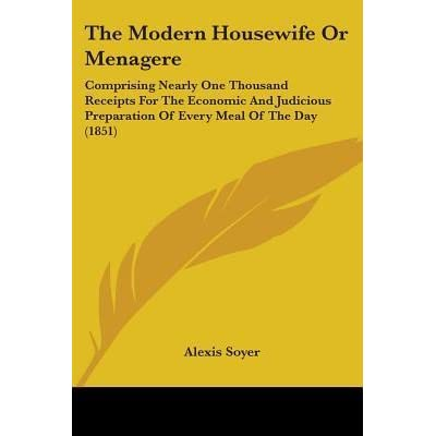 The Modern Housewife or Menagere Comprising Nearly One Thousand