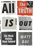 All the Truth Is Out: The Fall of Gary Hart and the Rise of Tabloid Politics