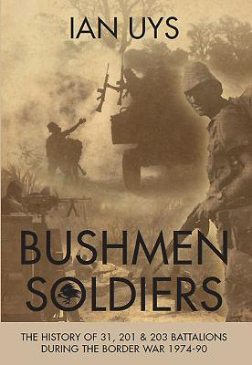 Bushmen Soldiers: The History of 31, 201 and 203 Battalions in the Border War 1974-90