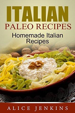 Italian Paleo Recipes: Homemade Italian Recipes Alice Jenkins