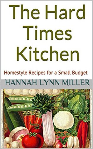 The Hard Times Kitchen: Homestyle Recipes for a Small Budget