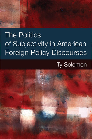 The Politics of Subjectivity in American Foreign Policy Discourses