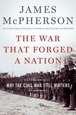 The War That Forged a Nation Why the Civil War Still Matters
