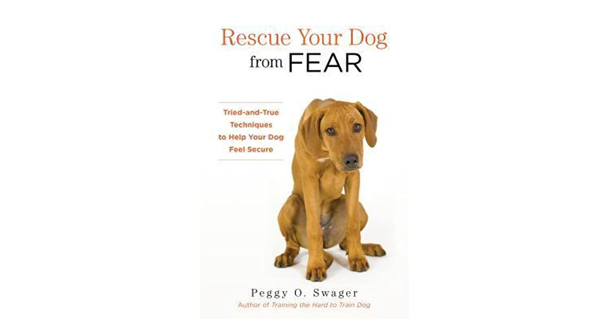 Rescue your dog from fear tried and true techniques to help your rescue your dog from fear tried and true techniques to help your dog feel secure by peggy o swager fandeluxe
