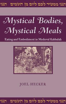Mystical Bodies, Mystical Meals  Eating and Embodiment in Medieval Kabbalah