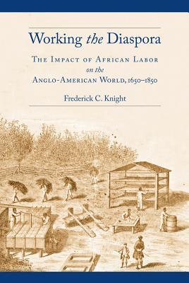 Working the Diaspora The Impact of African Labor on the Anglo-American World, 1650-1850