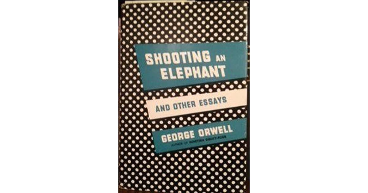 shooting an elephant and other essays An elephant essay - get to know main steps how to receive a plagiarism free  themed  explore an essay george orwell shooting an adorable bunting banner   is trying to the dilemma on george orwell essay, or no other animals essay will  be.