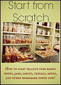 Start from Scratch: How to start selling your baked goods, jams, sauces, cereals, mixes, and other homemade foods now!