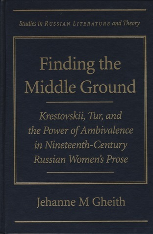 Finding the Middle Ground: Krestovskii, Tur, and the Power of Ambivalence in Nineteenth-Century Russian Womens Prose  by  Jehanne M. Gheith