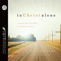 In Christ Alone: Living the Gospel Centered Life