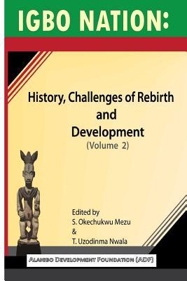 Igbo nation: history, challenges of rebirth and development: Volume II S Okechukwu Mezu, T Uzodinma Nwala