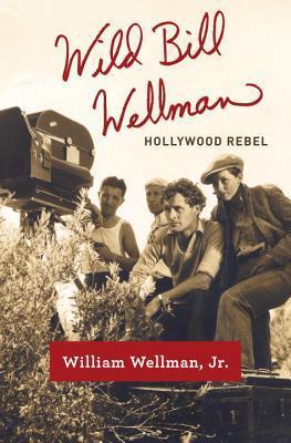 Wild Bill Wellman Hollywood Rebel