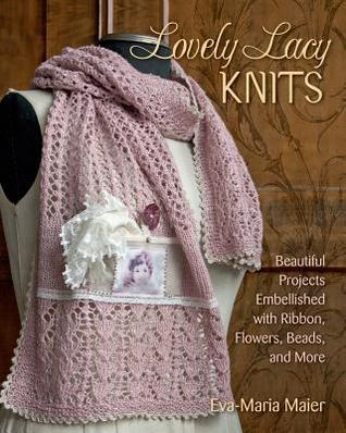 Lovely Lacy Knits Beautiful Projects Embellished with Ribbon, Flowers, Beads, and More