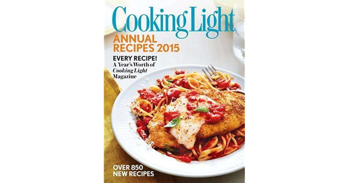 Cooking Light Annual Recipes 2015: Every Recipe! A Yearu0027s Worth Of Cooking  Light Magazine By Cooking Light Magazine