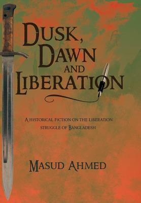 Dusk, Dawn and Liberation: A Historical Fiction on the Liberation Struggle of Bangladesh