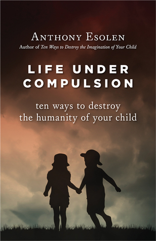 Life-under-compulsion-ten-ways-to-destroy-the-humanity-of-your-child