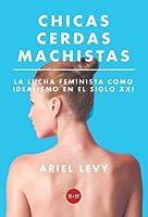 Chicas cerdas machistas - La lucha feminista como idealismo en el siglo XXI