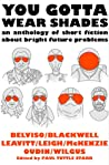 You Gotta Wear Shades: An Anthology of Short Fiction about Bright Future Problems