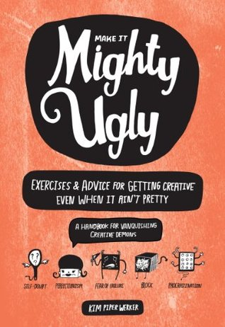 Make It Mighty Ugly: Exercises & Advice for Getting Creative Even When It Ain't Pretty