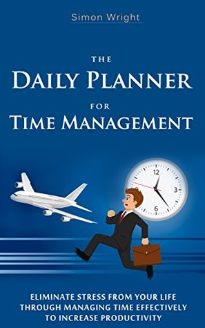 The Daily Planner For Time Management: Eliminate Stress From Your Life Through Managing Time Effectively To Increase Productivity (Time Management, Planning, ... Planner, Time Management Tips, Happiness)