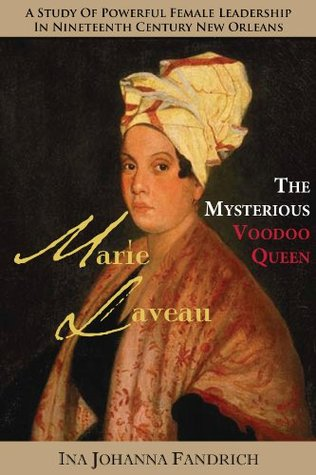 Marie Laveau, the Mysterious Voudou Queen: A Study of Powerful Female Leadership in Nineteenth-Century New Orleans