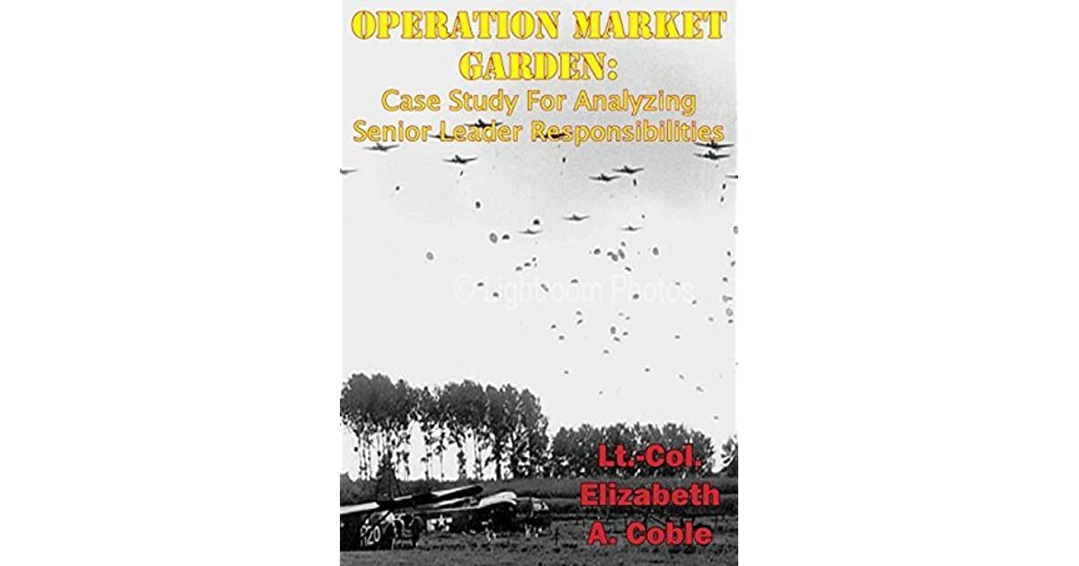 operation market garden case study for The wisdom of his decision to execute operation market garden as planned   advanced military studies, united states army command and general staff   as the most critical case in point, let us examine intelligence.