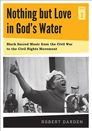 Nothing but Love in God's Water: Volume 1: Black Sacred Music from the Civil War to the Civil Rights Movement