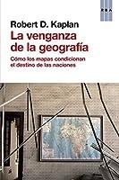 La venganza de la geografía. Cómo los mapas condicionan el destino de las naciones