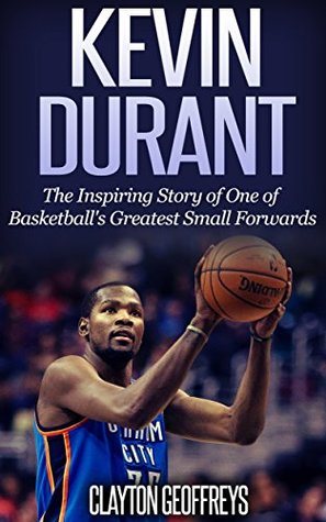 Kevin Durant: The Inspiring Story of One of Basketball's Greatest Small Forwards (Basketball Biography Books)