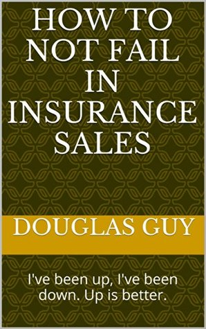 How To Not Fail In Insurance Sales: I've been up, I've been down. Up is better.