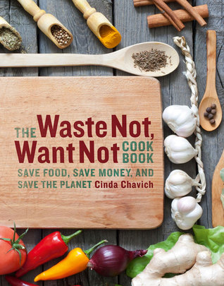 The Waste Not, Want Not Cookbook: How to Shop, Cook, and Eat With Zero Waste