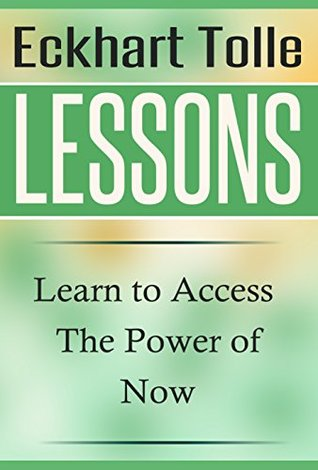 Eckhart Tolle Lessons: Learn to Access The Power of Now (The Power of Now, Eckhart Tolle)