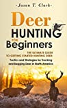 Deer Hunting for Beginners: The Ultimate Guide to Getting Started Hunting Deer: Tactics and Strategies for Tracking and Bagging Deer in North America (Happier Outdoors)