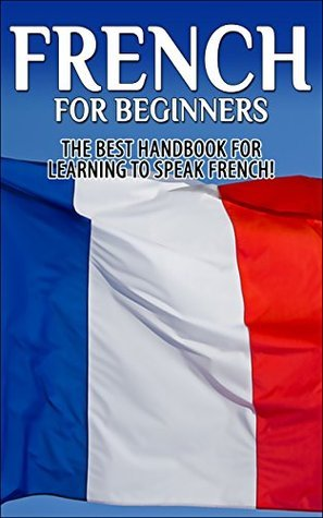 French for Beginners - The Best Handbook for Learning to Speak French!