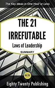 The 21 Irrefutable Laws of Leadership by John C. Maxwell: Summary of the Key Ideas in One Hour or Less