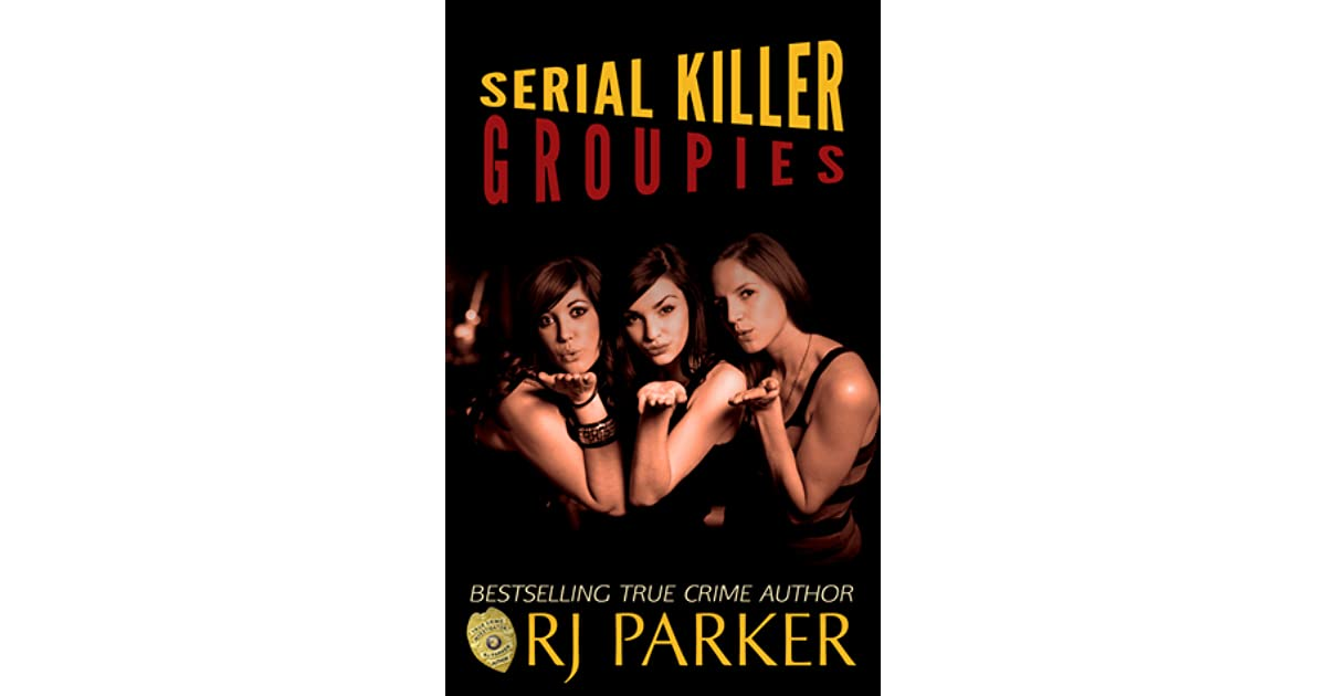 Serial Killer Groupies by R J  Parker