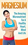 Magnesium: The Amazing Micronutrient for a Healthy Heart, Mind and Life