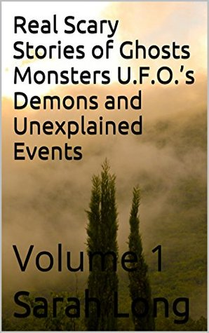 Real Scary Stories of Ghosts Monsters U F O 's Demons and